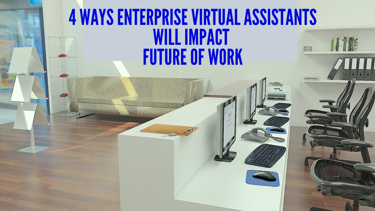 4 Ways Enterprise Virtual Assistants Will Impact Future of Work