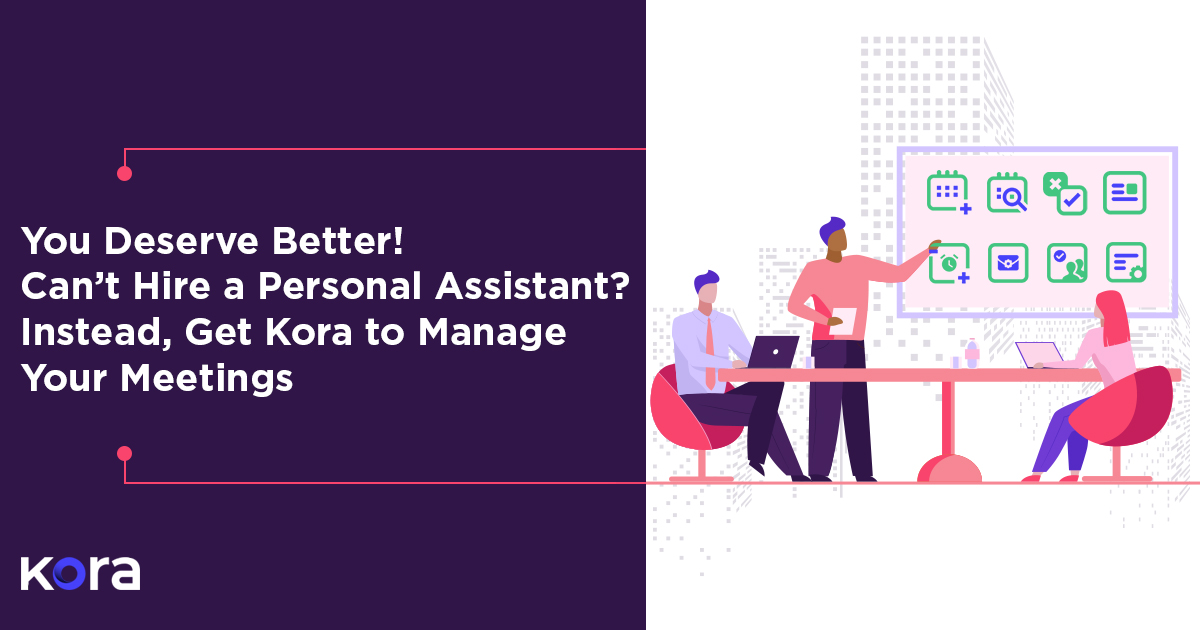 You Deserve Better! Can't Hire a Personal Assistant? Instead, Get Kora to Manage Your Meetings